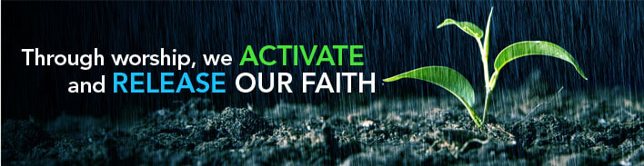 Through worship, we activate and release our faith