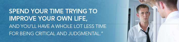 spend your time trying to improve your own life, and you'll have a whole lot less time for being critical and judgmental