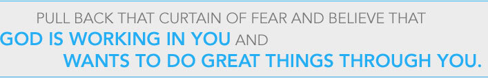 Pull back that curtain of fear and believe that God is working in you and wants to do great things through you.