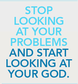 Stop looking at your problems and start looking at your god.