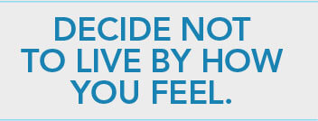 Decide not to live by how you feel.