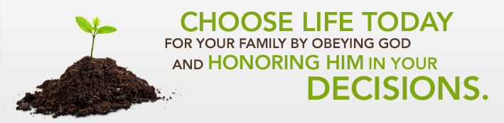 Choose Life Today for Your Family by Obeying God and Honoring Him in Your Decisions.