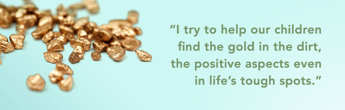 I try to help our children find the gold in the dirt, the positive aspects even in life's tough spots.